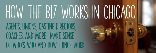 How the Biz Works in Chicago Agents, Unions, Casting Directors, Coaches, and more- make sense of who's who and how things work!