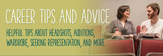 Career Tips and Advice Helpful tips about headshots, auditions, wardrobe, seeking representation, and more